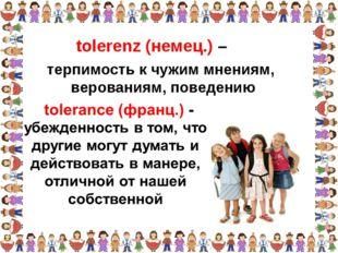 терпимость к чужим мнениям, верованиям, поведению tolerenz (немец.) –