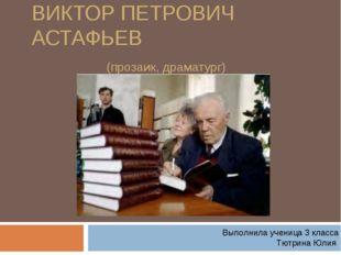 ВИКТОР ПЕТРОВИЧ АСТАФЬЕВ (прозаик, драматург) Выполнила ученица 3 класса Тютр