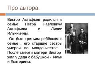 Про автора. Виктор Астафьев родился в семье Петра Павловича Астафьева и Лидии