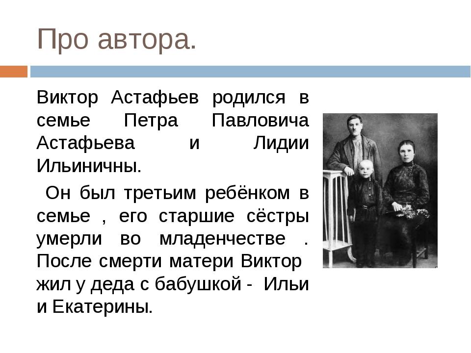 Про автора. Виктор Астафьев родился в семье Петра Павловича Астафьева и Лидии...