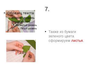 7. Также из бумаги зеленого цвета сформируем листья.