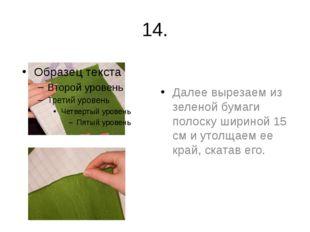 14. Далее вырезаем из зеленой бумаги полоску шириной 15 см и утолщаем ее край