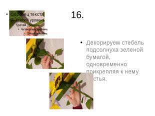 16. Декорируем стебель подсолнуха зеленой бумагой, одновременно прикрепляя к