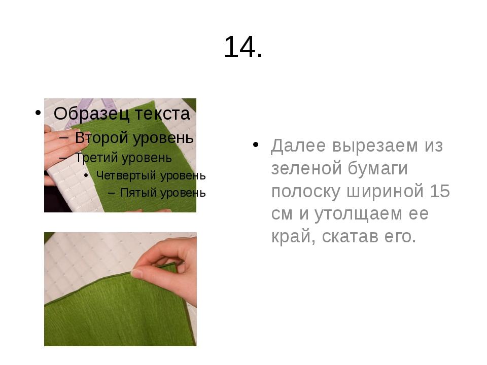 14. Далее вырезаем из зеленой бумаги полоску шириной 15 см и утолщаем ее край...