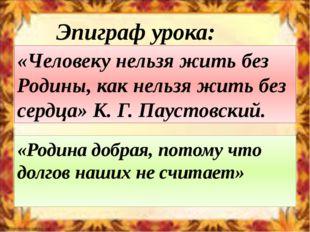 «Человеку нельзя жить без Родины, как нельзя жить без сердца» К. Г. Паустовск