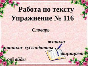 Работа по тексту Упражнение № 116 Словарь вспоила-напоила- сусындатты защищае