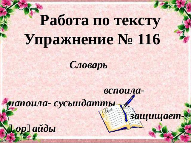 Работа по тексту Упражнение № 116 Словарь вспоила-напоила- сусындатты защищае...