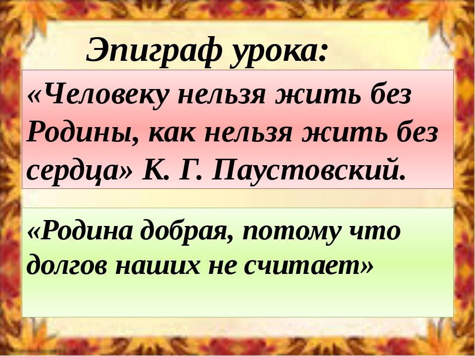«Человеку нельзя жить без Родины, как нельзя жить без сердца» К. Г. Паустовск...