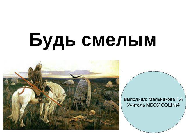 Будь смелым Выполнил: Мельникова Г.А Учитель МБОУ СОШ№4