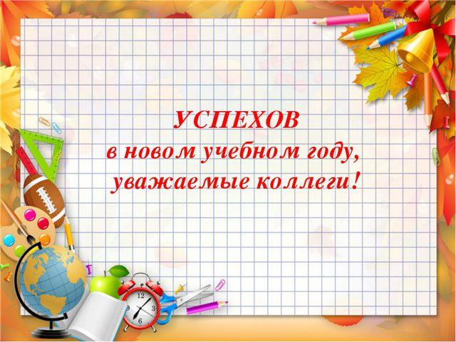 УСПЕХОВ в новом учебном году, уважаемые коллеги!