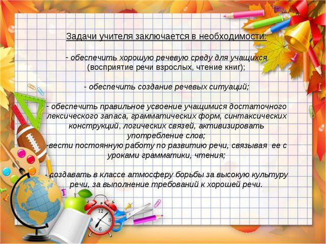 Задачи учителя заключается в необходимости: обеспечить хорошую речевую среду...