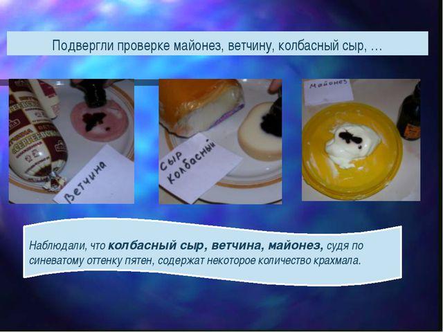 Подвергли проверке майонез, ветчину, колбасный сыр, … Наблюдали, что колбасны...