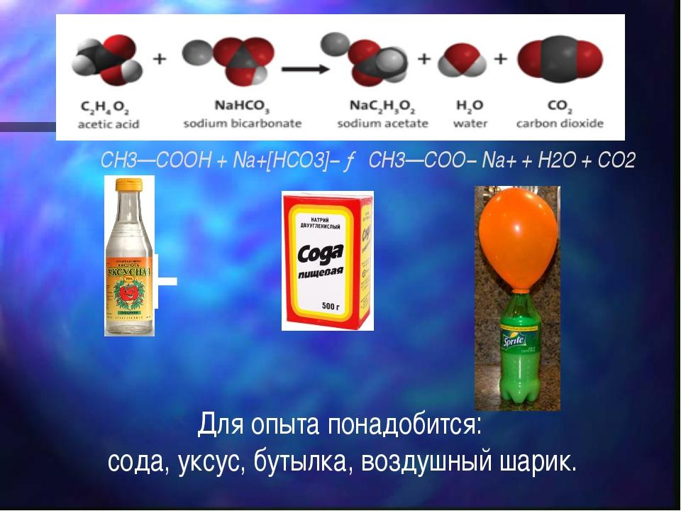 CH3—COOH + Na+[HCO3]−→ CH3—COO−Na++ H2O + CO2 + = Для опыта понадобится: с...