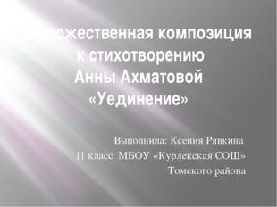 Художественная композиция к стихотворению Анны Ахматовой «Уединение» Выполнил