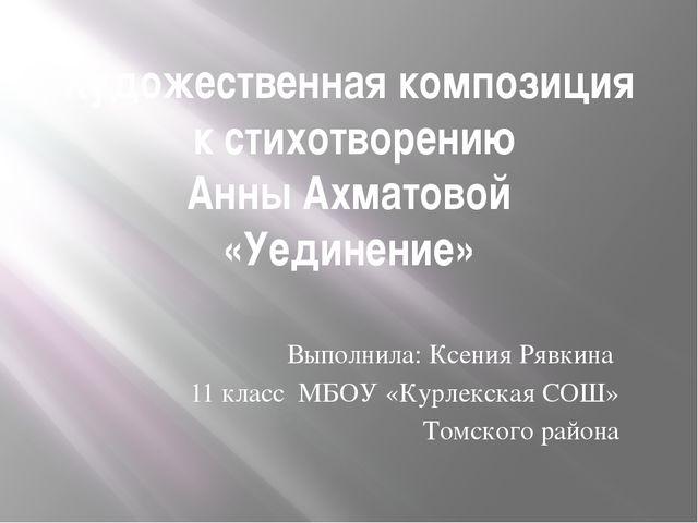 Художественная композиция к стихотворению Анны Ахматовой «Уединение» Выполнил...