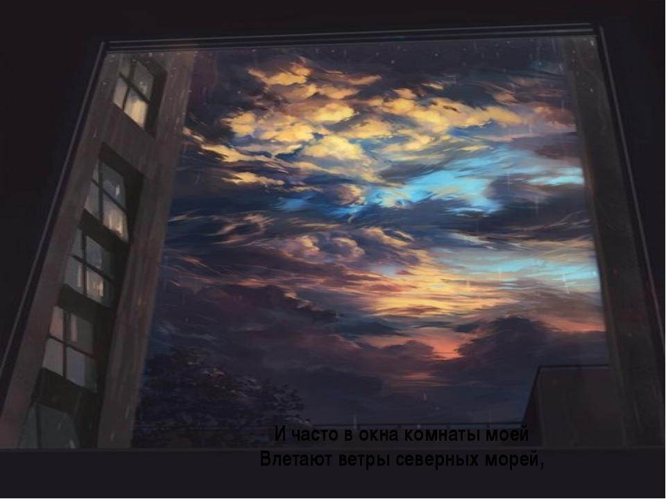И часто в окна комнаты моей Влетают ветры северных морей,