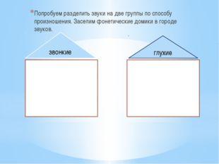 Попробуем разделить звуки на две группы по способу произношения. Заселим фон