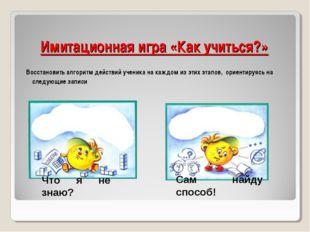 Имитационная игра «Как учиться?» Восстановить алгоритм действий ученика на ка