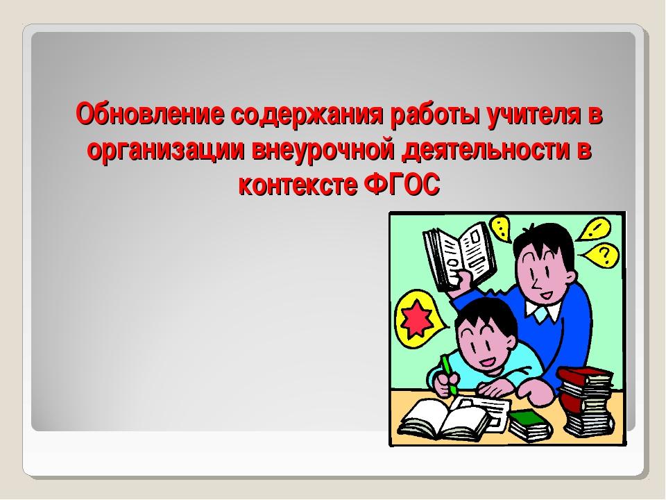 Обновление содержания работы учителя в организации внеурочной деятельности в...