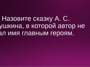 3. Назовите сказку А. С. Пушкина, в которой автор не дал имя главным героям.