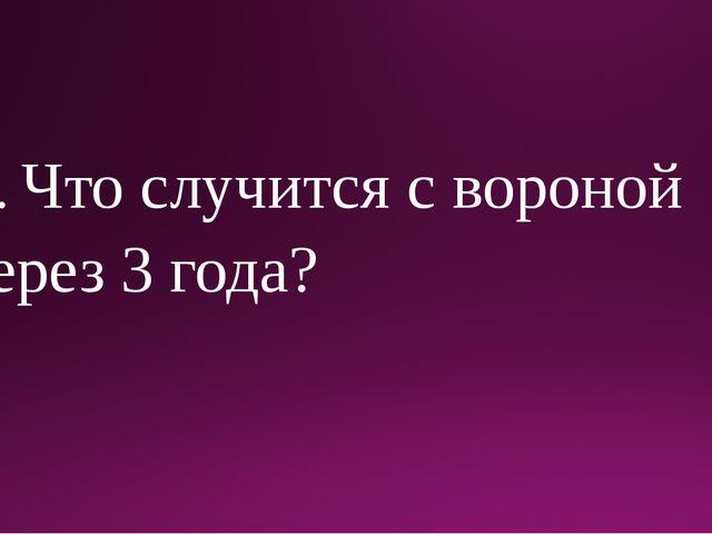 6. Что случится с вороной через 3 года?