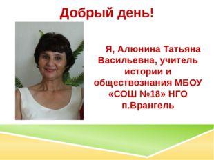 Добрый день! Я, Алюнина Татьяна Васильевна, учитель истории и обществознания