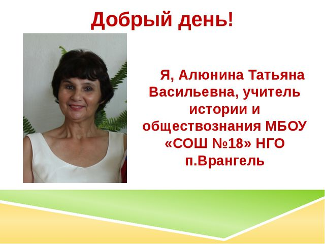Добрый день! Я, Алюнина Татьяна Васильевна, учитель истории и обществознания...