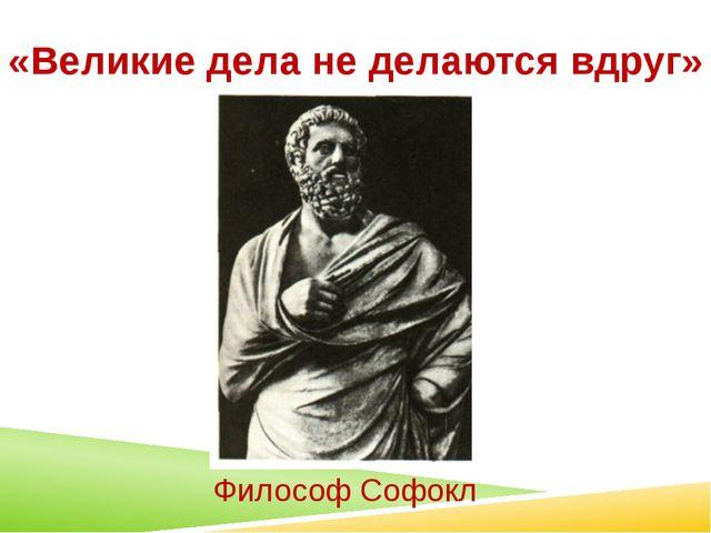 «Великие дела не делаются вдруг» Философ Софокл