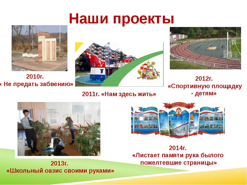 Наши проекты 2010г. « Не предать забвению» 2011г. «Нам здесь жить» 2012г. «Сп...