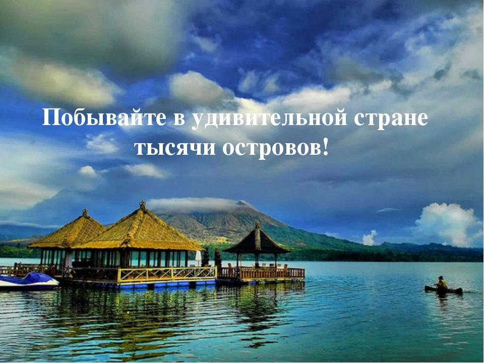 Побывайте в удивительной стране тысячи островов!