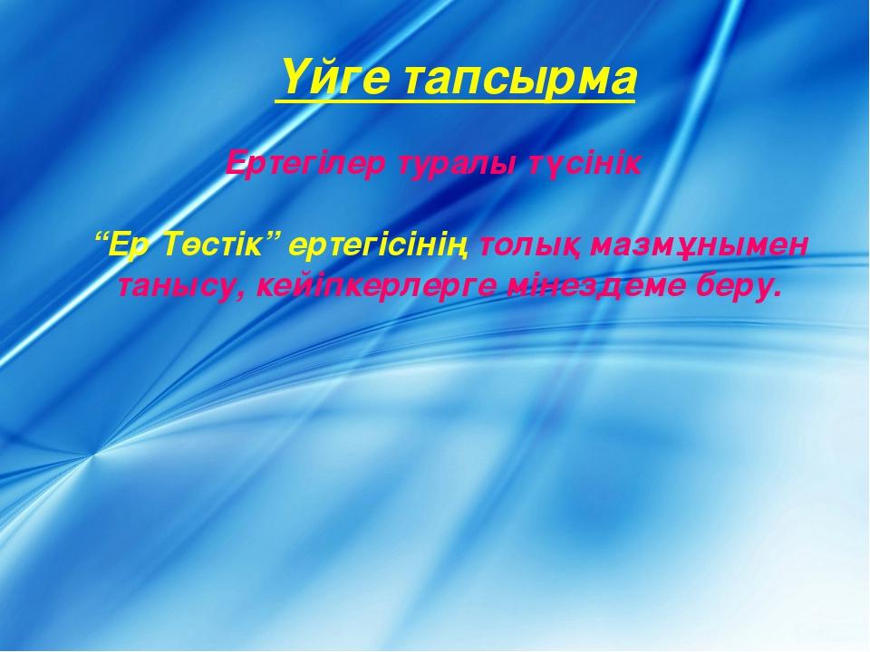 """Үйге тапсырма Ертегілер туралы түсінік """"Ер Төстік"""" ертегісінің толық мазмұным..."""