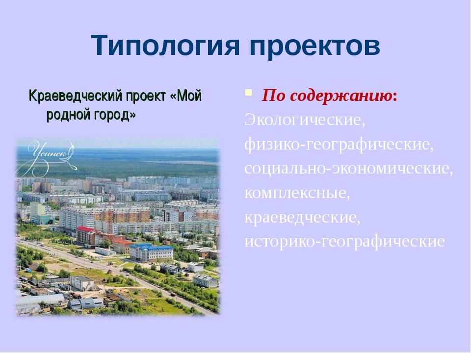 Типология проектов Краеведческий проект «Мой родной город» По содержанию: Эко...