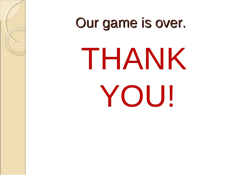 Our game is over. THANK YOU!