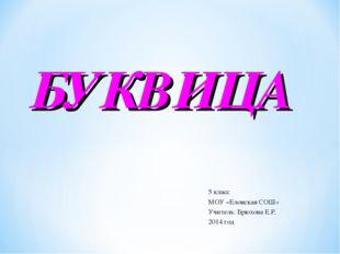5 класс МОУ «Еловская СОШ» Учитель: Брюхова Е.Р. 2014 год БУКВИЦА