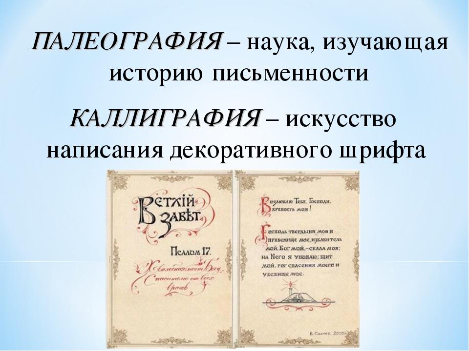 ПАЛЕОГРАФИЯ – наука, изучающая историю письменности КАЛЛИГРАФИЯ – искусство н...