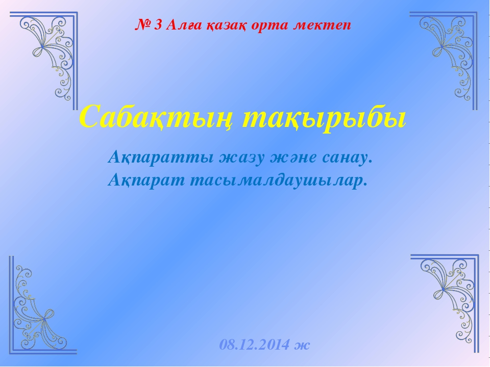 № 3 Алға қазақ орта мектеп Сабақтың тақырыбы Ақпаратты жазу және санау. Ақпар...