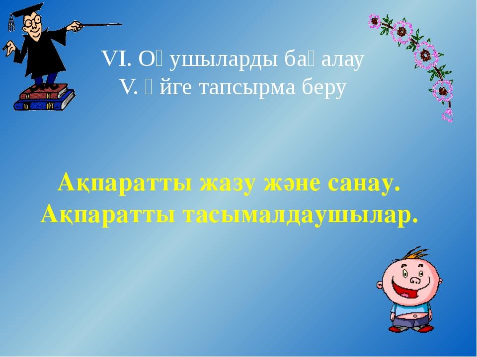 VI. Оқушыларды бағалау V. Үйге тапсырма беру Ақпаратты жазу және санау. Ақпар...