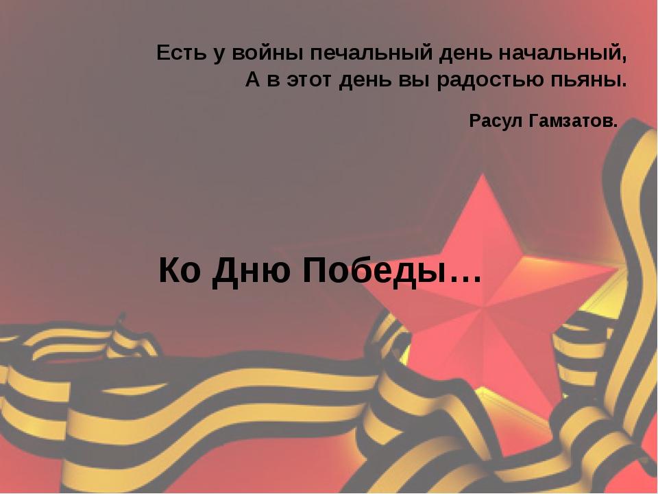 Есть у войны печальный день начальный, А в этот день вы радостью пьяны. Расул...