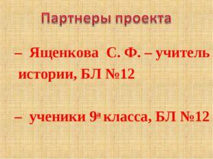 – Ященкова С.Ф. – учитель истории, БЛ №12 – ученики 9а класса, БЛ №12