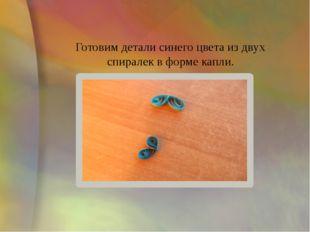 Готовим детали синего цвета из двух спиралек в форме капли.