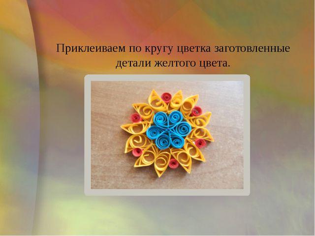 Приклеиваем по кругу цветка заготовленные детали желтого цвета.
