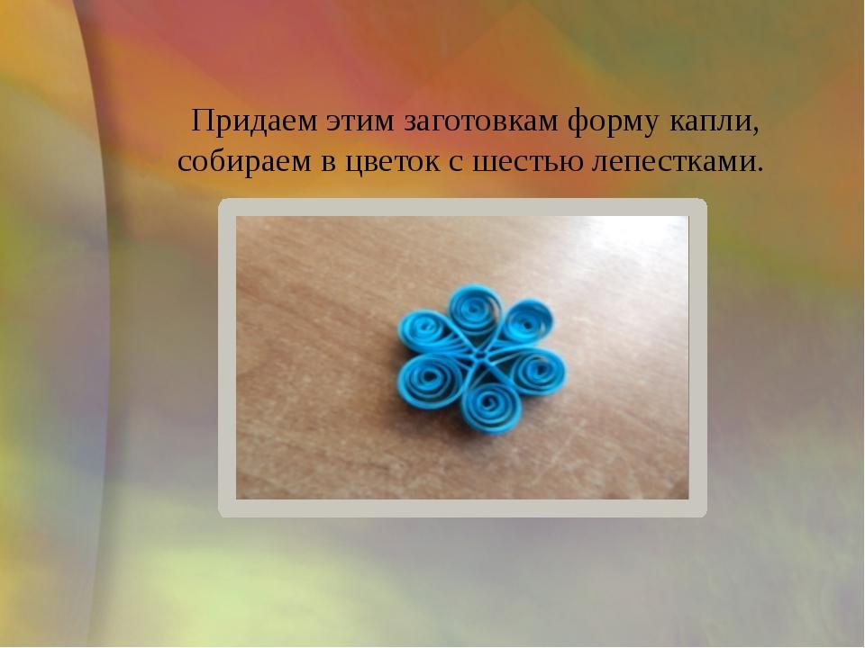 Придаем этим заготовкам форму капли, собираем в цветок с шестью лепестками.