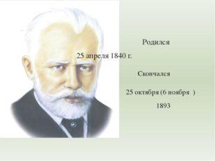 Родился  25 апреля 1840 г. Скончался 25 октября (6 ноября ) 1893 П