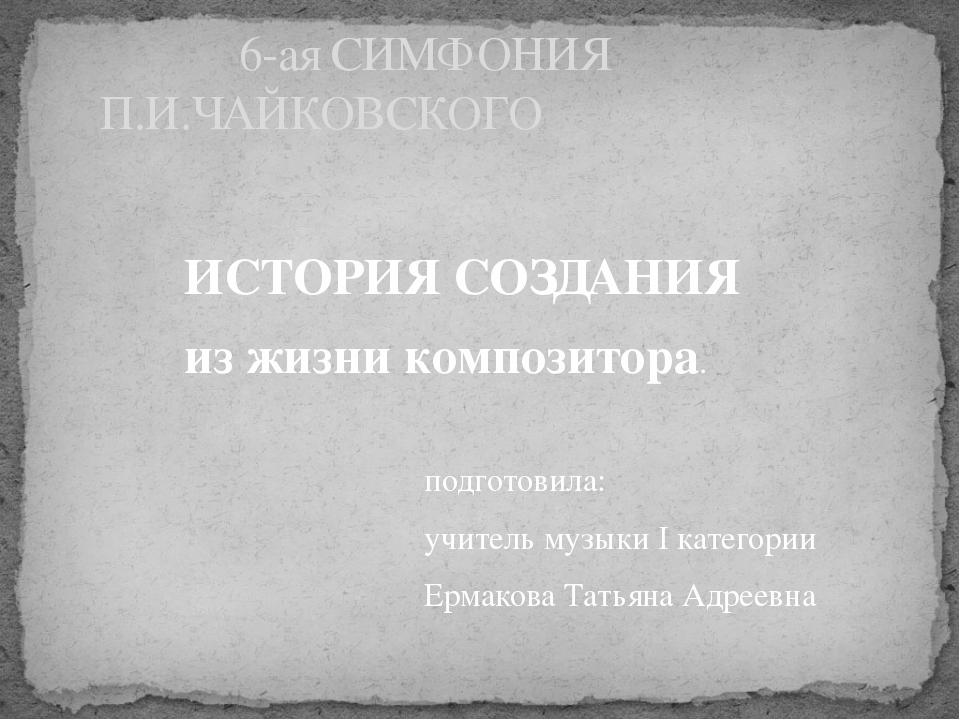 ИСТОРИЯ СОЗДАНИЯ из жизни композитора. подготовила: учитель музыки I категор...