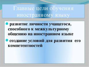 Главные цели обучения иностранному языку развитие личности учащегося, способн