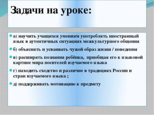 Задачи на уроке: а) научить учащихся умениям употреблять иностранный язык в