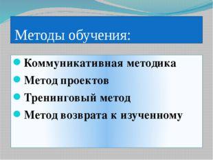 Методы обучения: Коммуникативная методика Метод проектов Тренинговый метод М
