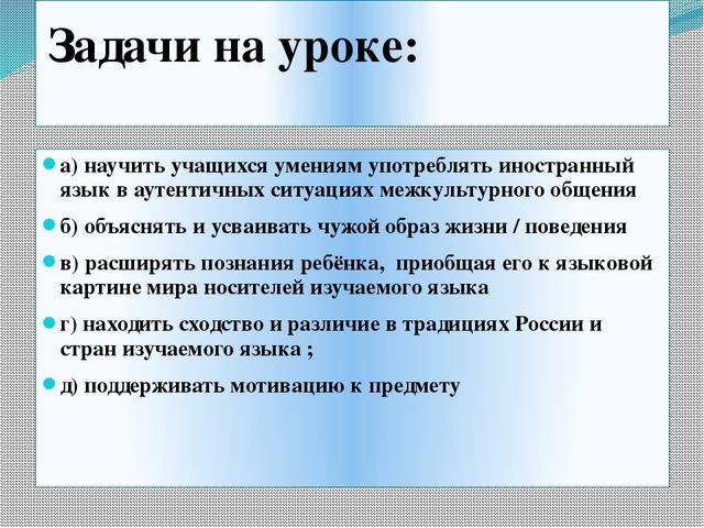 Задачи на уроке: а) научить учащихся умениям употреблять иностранный язык в...