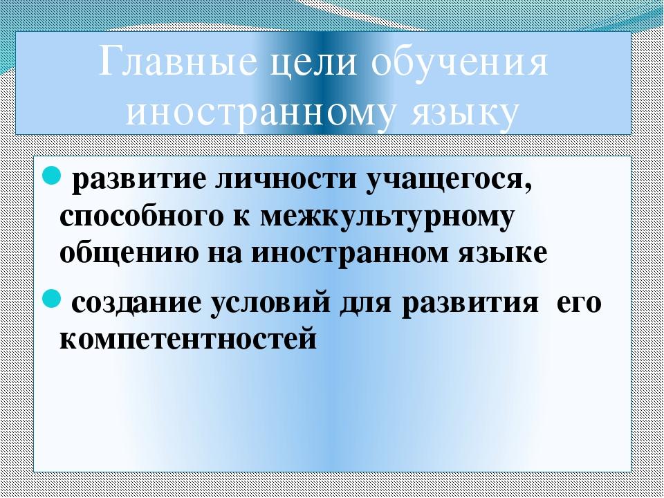 Главные цели обучения иностранному языку развитие личности учащегося, способн...