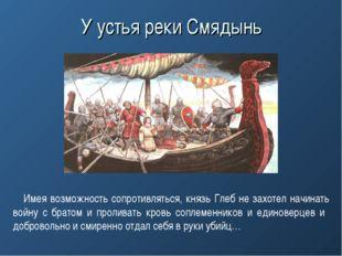 У устья реки Смядынь Имея возможность сопротивляться, князь Глеб не захотел н